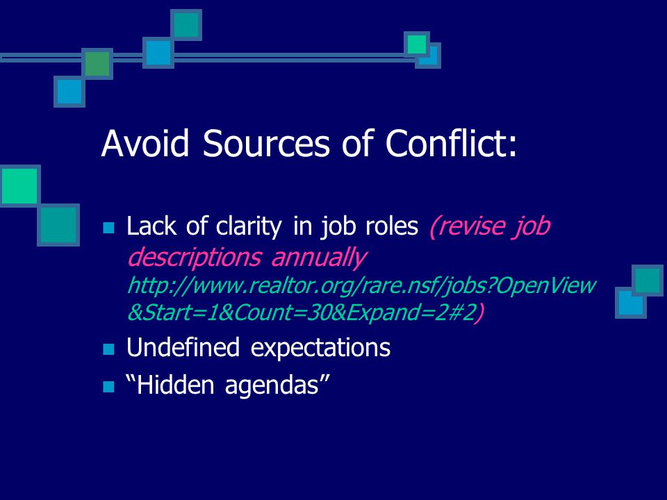Avoid Sources of Conflict: Lack of clarity in job roles (revise job descriptions annually http://www.realtor.org/rare.nsf/jobs?OpenView &Start=1&Count=30&Expand=2#2) Undefined expectations Hidden agendas