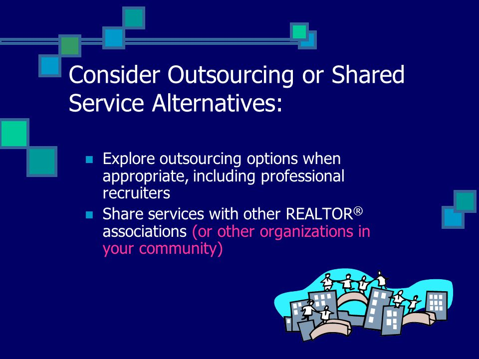 Consider Outsourcing or Shared Service Alternatives: Explore outsourcing options when appropriate, including professional recruiters Share services with other REALTOR ® associations (or other organizations in your community)