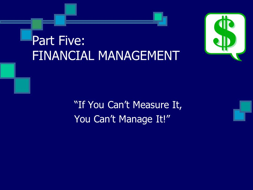 Part Five: FINANCIAL MANAGEMENT If You Can't Measure It, You Can't Manage It!