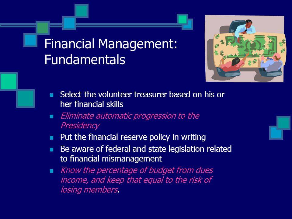 Financial Management: Fundamentals Select the volunteer treasurer based on his or her financial skills Eliminate automatic progression to the Presidency Put the financial reserve policy in writing Be aware of federal and state legislation related to financial mismanagement Know the percentage of budget from dues income, and keep that equal to the risk of losing members.
