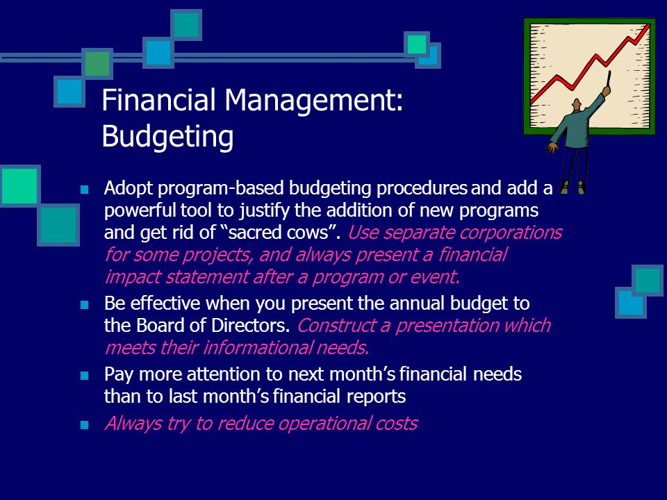 Financial Management: Budgeting Adopt program-based budgeting procedures and add a powerful tool to justify the addition of new programs and get rid of sacred cows .
