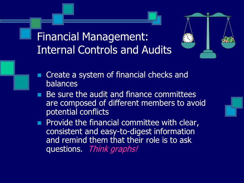 Financial Management: Internal Controls and Audits Create a system of financial checks and balances Be sure the audit and finance committees are compo