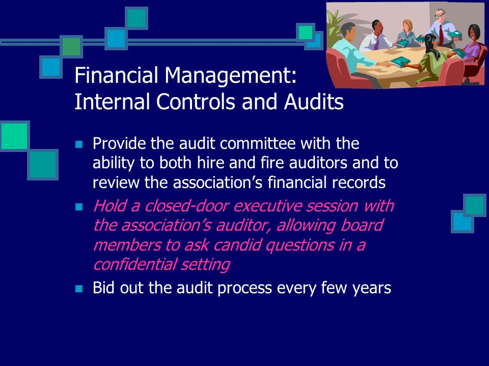 Financial Management: Internal Controls and Audits Provide the audit committee with the ability to both hire and fire auditors and to review the association's financial records Hold a closed-door executive session with the association's auditor, allowing board members to ask candid questions in a confidential setting Bid out the audit process every few years