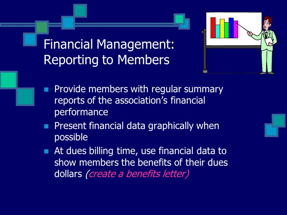 Financial Management: Reporting to Members Provide members with regular summary reports of the association's financial performance Present financial data graphically when possible At dues billing time, use financial data to show members the benefits of their dues dollars (create a benefits letter)