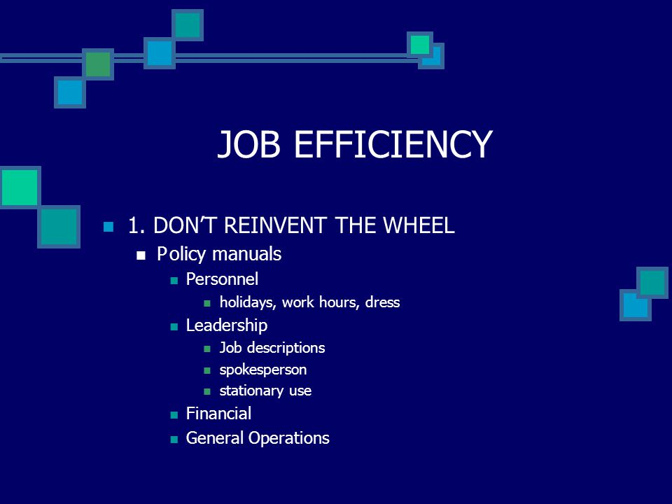 JOB EFFICIENCY 1. DON'T REINVENT THE WHEEL Policy manuals Personnel holidays, work hours, dress Leadership Job descriptions spokesperson stationary us