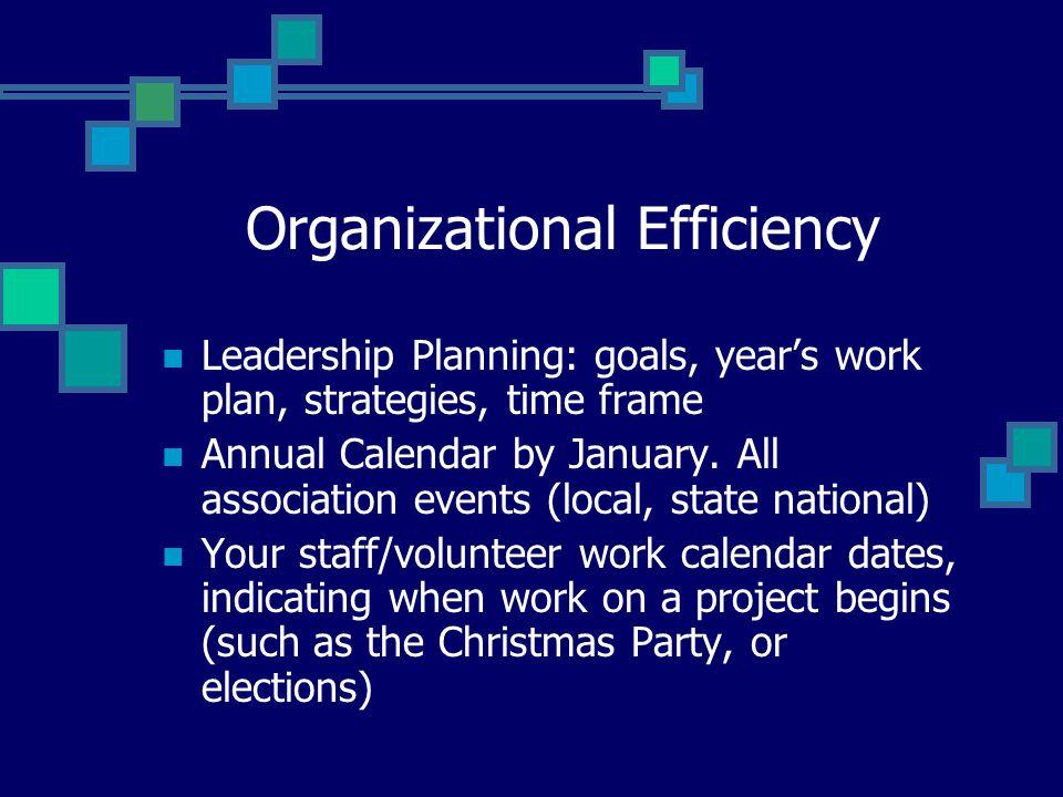 Organizational Efficiency Leadership Planning: goals, year's work plan, strategies, time frame Annual Calendar by January.