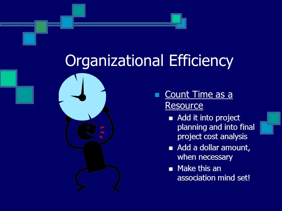 Organizational Efficiency Count Time as a Resource Add it into project planning and into final project cost analysis Add a dollar amount, when necessa