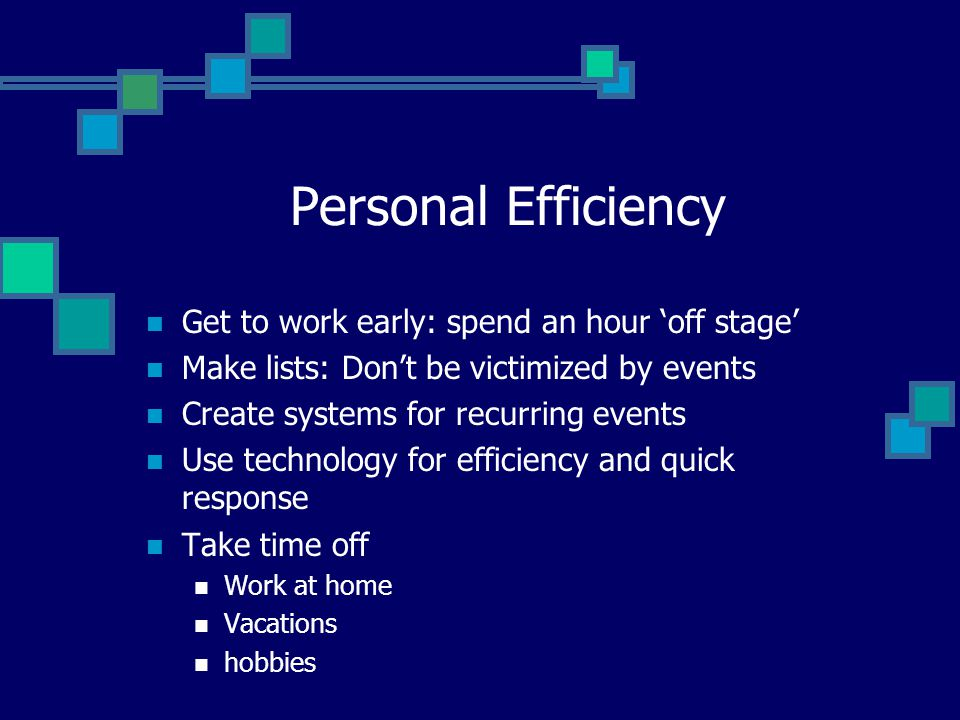 Personal Efficiency Get to work early: spend an hour 'off stage' Make lists: Don't be victimized by events Create systems for recurring events Use tec