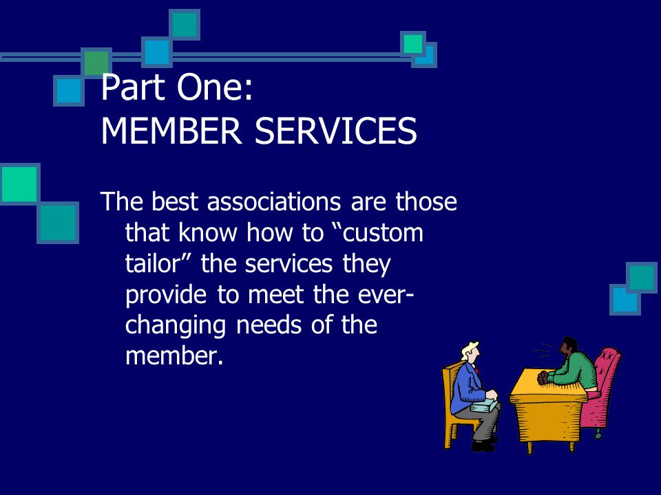 Part One: MEMBER SERVICES The best associations are those that know how to custom tailor the services they provide to meet the ever- changing needs of the member.