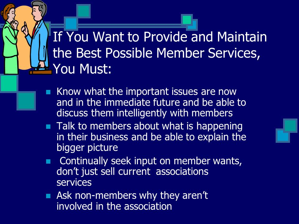 If You Want to Provide and Maintain the Best Possible Member Services, You Must: Know what the important issues are now and in the immediate future and be able to discuss them intelligently with members Talk to members about what is happening in their business and be able to explain the bigger picture Continually seek input on member wants, don't just sell current associations services Ask non-members why they aren't involved in the association