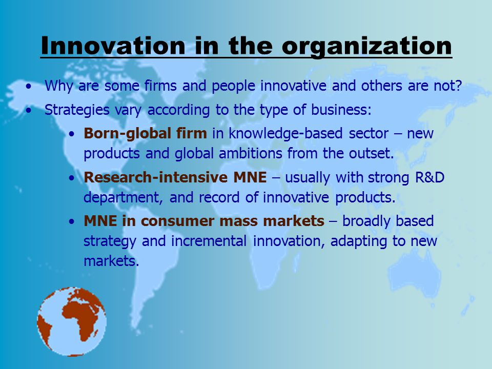 Innovation in the organization Why are some firms and people innovative and others are not? Strategies vary according to the type of business: Born-gl