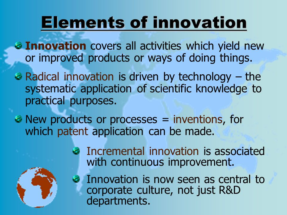 Elements of innovation Innovation covers all activities which yield new or improved products or ways of doing things. Radical innovation is driven by