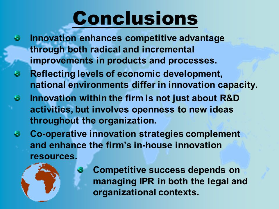 Conclusions Innovation enhances competitive advantage through both radical and incremental improvements in products and processes. Reflecting levels o