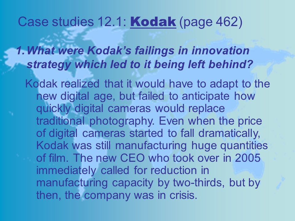 Case studies 12.1: Kodak (page 462) 1.What were Kodak's failings in innovation strategy which led to it being left behind? Kodak realized that it woul