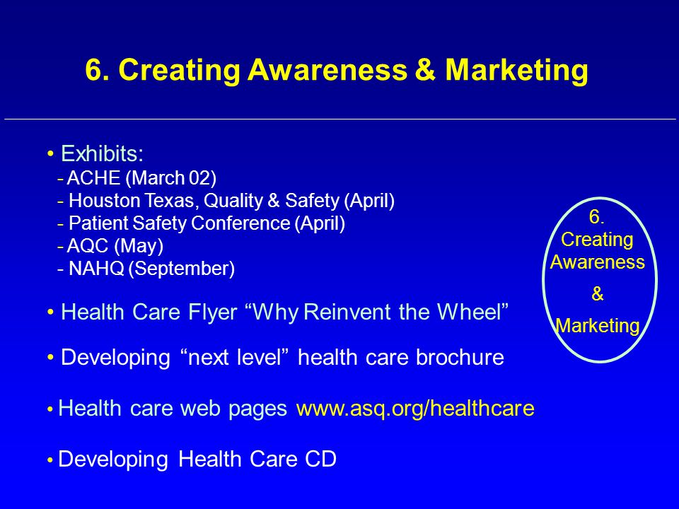 6. Creating Awareness & Marketing Exhibits: - ACHE (March 02) - Houston Texas, Quality & Safety (April) - Patient Safety Conference (April) - AQC (May