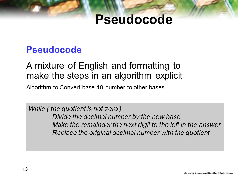 13 Pseudocode A mixture of English and formatting to make the steps in an algorithm explicit Algorithm to Convert base-10 number to other bases While ( the quotient is not zero ) Divide the decimal number by the new base Make the remainder the next digit to the left in the answer Replace the original decimal number with the quotient