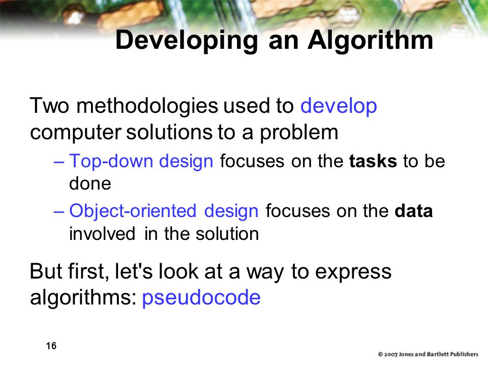 16 Developing an Algorithm Two methodologies used to develop computer solutions to a problem –Top-down design focuses on the tasks to be done –Object-oriented design focuses on the data involved in the solution But first, let s look at a way to express algorithms: pseudocode
