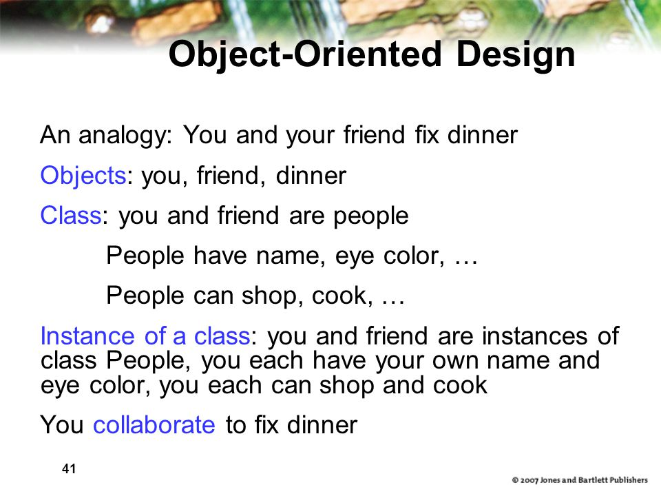 41 Object-Oriented Design An analogy: You and your friend fix dinner Objects: you, friend, dinner Class: you and friend are people People have name, eye color, … People can shop, cook, … Instance of a class: you and friend are instances of class People, you each have your own name and eye color, you each can shop and cook You collaborate to fix dinner