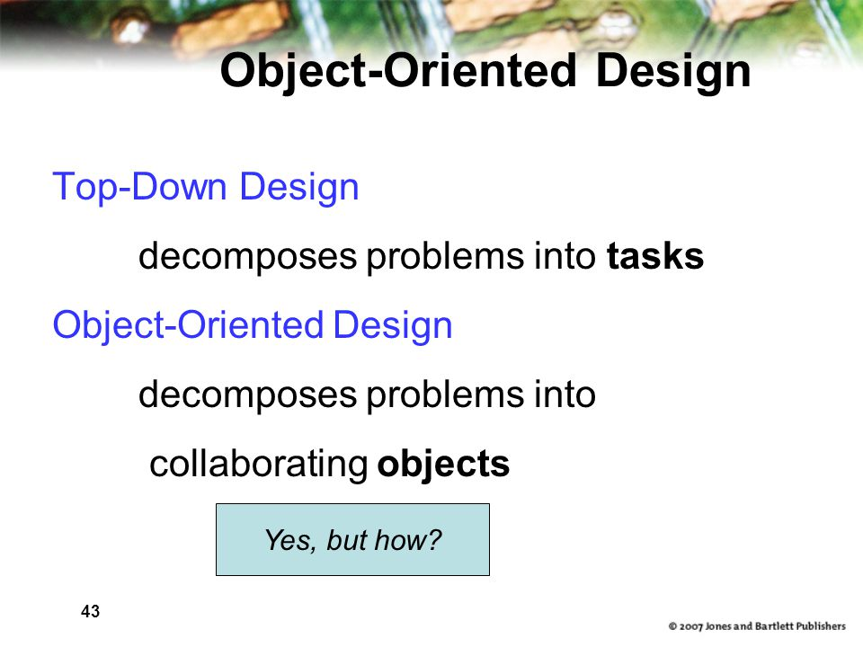 43 Object-Oriented Design Top-Down Design decomposes problems into tasks Object-Oriented Design decomposes problems into collaborating objects Yes, but how