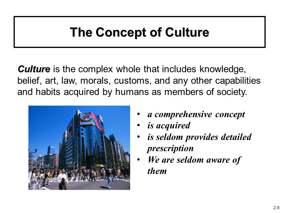 The Concept of Culture Culture Culture is the complex whole that includes knowledge, belief, art, law, morals, customs, and any other capabilities and habits acquired by humans as members of society.