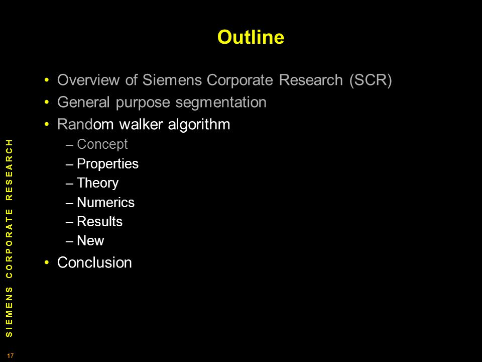 S I E M E N S C O R P O R A T E R E S E A R C H 17 Outline Overview of Siemens Corporate Research (SCR) General purpose segmentation Random walker algorithm – Concept – Properties – Theory – Numerics – Results – New Conclusion