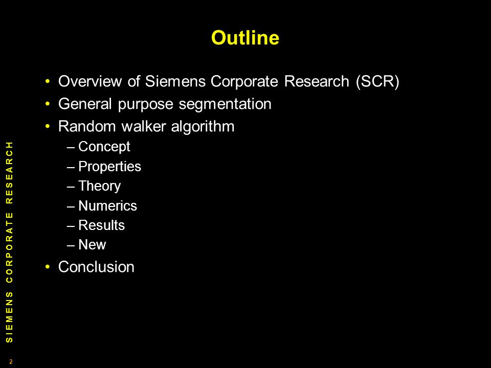 S I E M E N S C O R P O R A T E R E S E A R C H 2 2 Outline Overview of Siemens Corporate Research (SCR) General purpose segmentation Random walker algorithm – Concept – Properties – Theory – Numerics – Results – New Conclusion