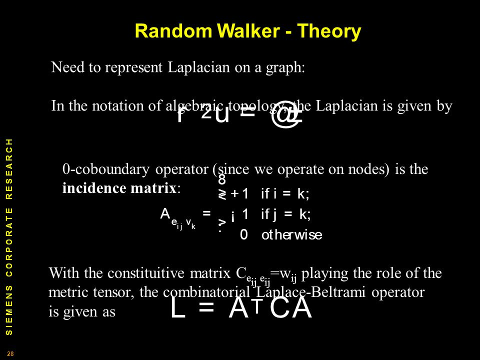 S I E M E N S C O R P O R A T E R E S E A R C H 28 Need to represent Laplacian on a graph: In the notation of algebraic topology, the Laplacian is given by 0-coboundary operator (since we operate on nodes) is the incidence matrix: With the constituitive matrix C e ij e ij =w ij playing the role of the metric tensor, the combinatorial Laplace-Beltrami operator is given as Random Walker - Theory r 2 u = @± A e ij v k = 8 > < > : + 1 i f i = k ; ¡ 1 i f j = k ; 0 o t h erw i se L = A T CA