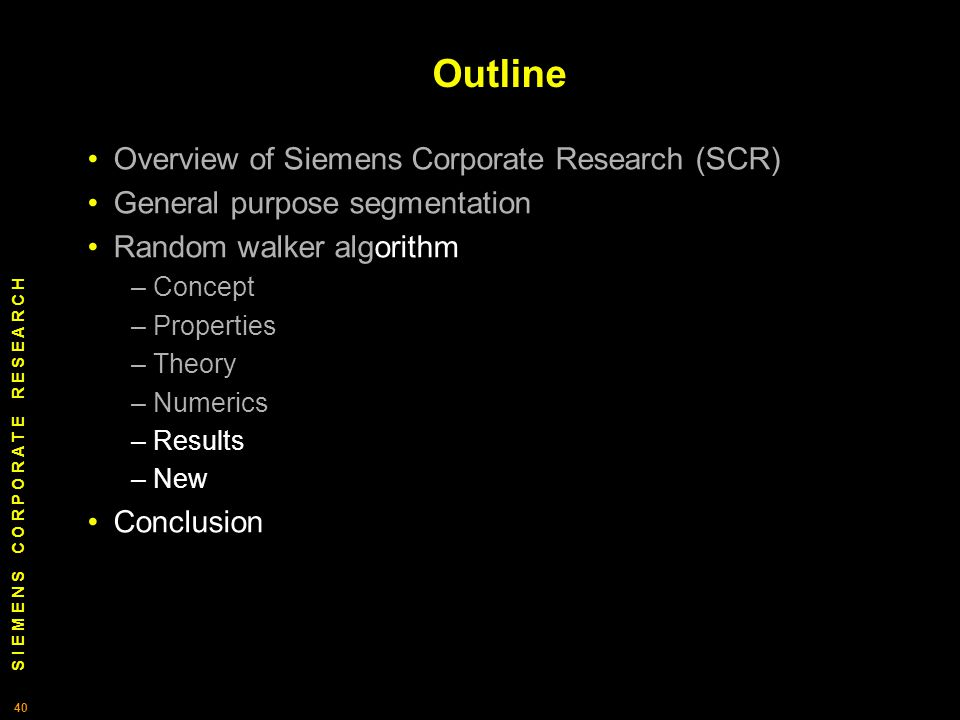 S I E M E N S C O R P O R A T E R E S E A R C H 40 Outline Overview of Siemens Corporate Research (SCR) General purpose segmentation Random walker algorithm – Concept – Properties – Theory – Numerics – Results – New Conclusion