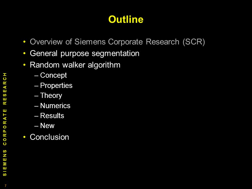 S I E M E N S C O R P O R A T E R E S E A R C H 7 7 Outline Overview of Siemens Corporate Research (SCR) General purpose segmentation Random walker algorithm – Concept – Properties – Theory – Numerics – Results – New Conclusion