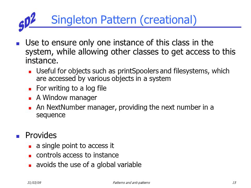 31/03/09Patterns and anti-patterns15 Singleton Pattern (creational) Use to ensure only one instance of this class in the system, while allowing other classes to get access to this instance.