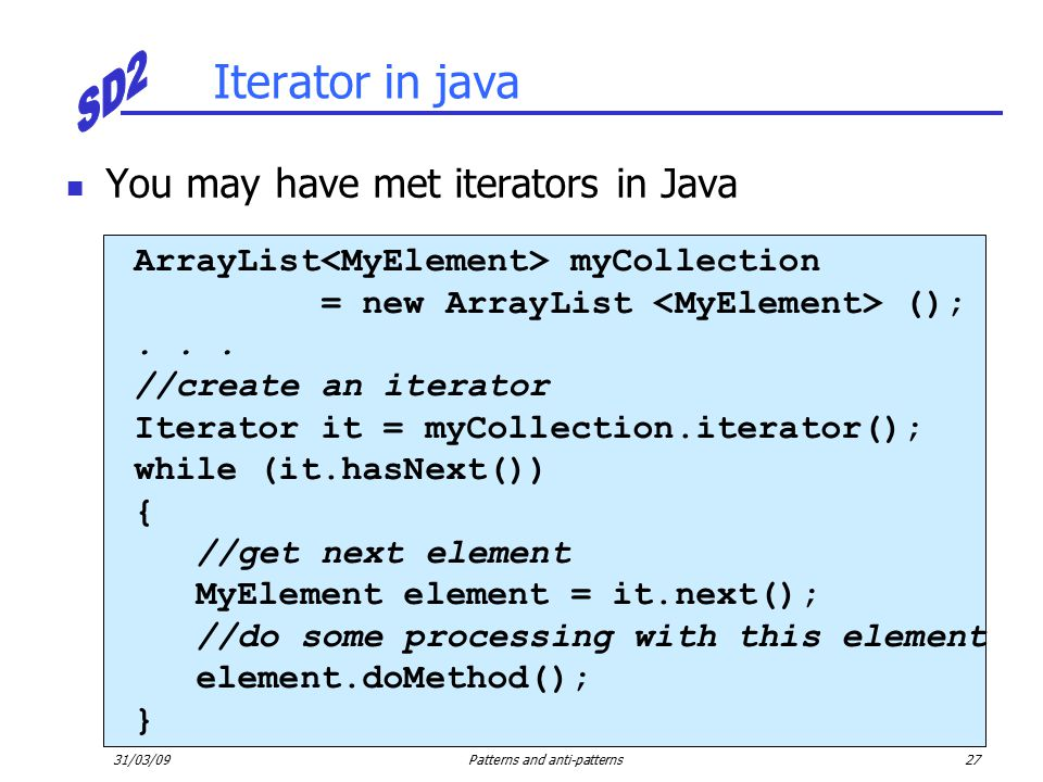 31/03/09Patterns and anti-patterns27 Iterator in java You may have met iterators in Java ArrayList myCollection = new ArrayList ();...