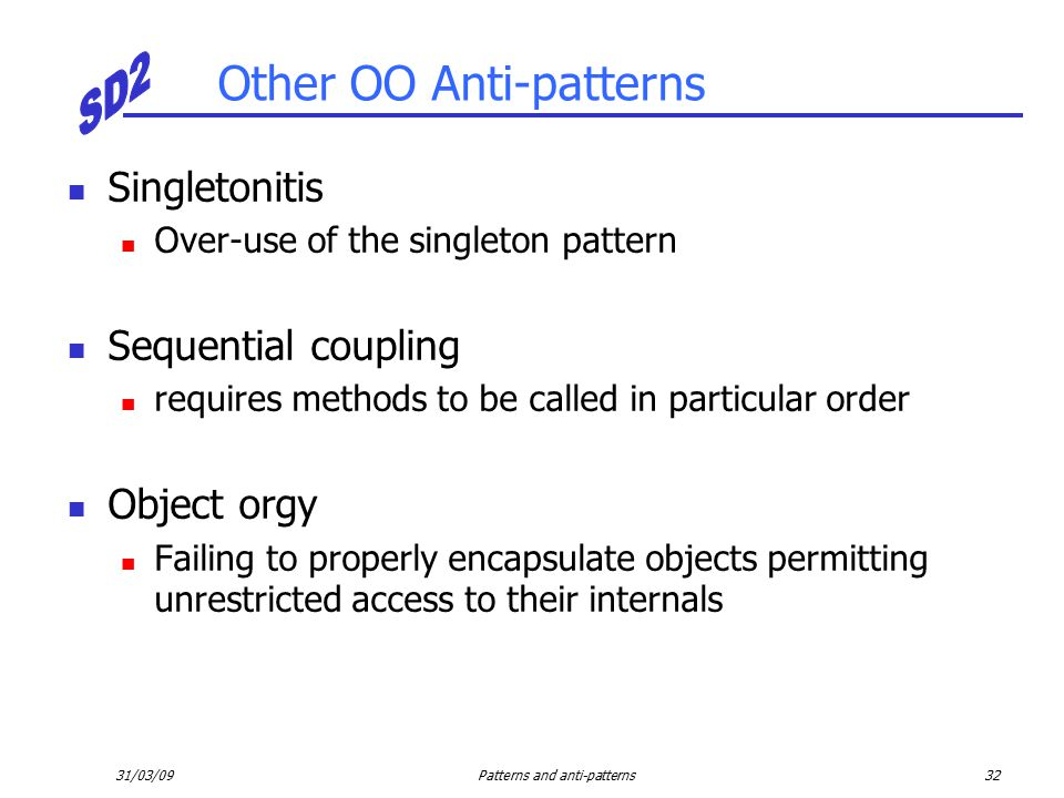 31/03/09Patterns and anti-patterns32 Other OO Anti-patterns Singletonitis Over-use of the singleton pattern Sequential coupling requires methods to be called in particular order Object orgy Failing to properly encapsulate objects permitting unrestricted access to their internals