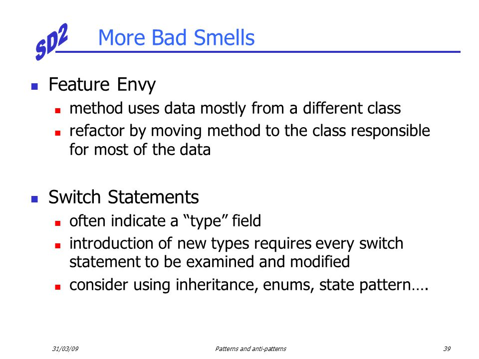 31/03/09Patterns and anti-patterns39 More Bad Smells Feature Envy method uses data mostly from a different class refactor by moving method to the class responsible for most of the data Switch Statements often indicate a type field introduction of new types requires every switch statement to be examined and modified consider using inheritance, enums, state pattern….