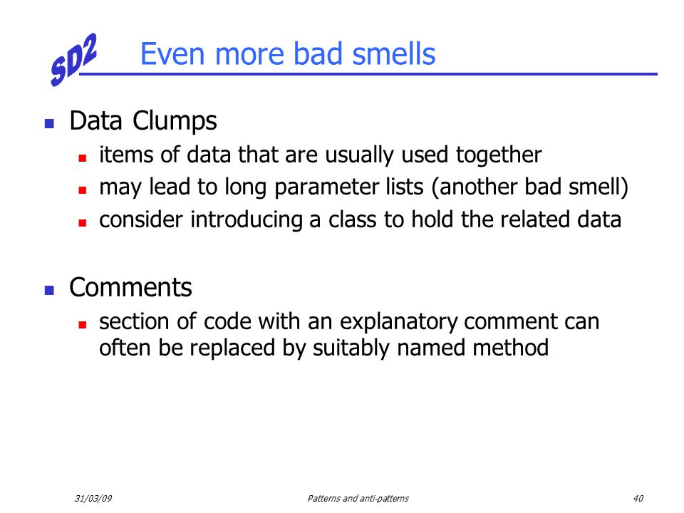 31/03/09Patterns and anti-patterns40 Even more bad smells Data Clumps items of data that are usually used together may lead to long parameter lists (another bad smell) consider introducing a class to hold the related data Comments section of code with an explanatory comment can often be replaced by suitably named method