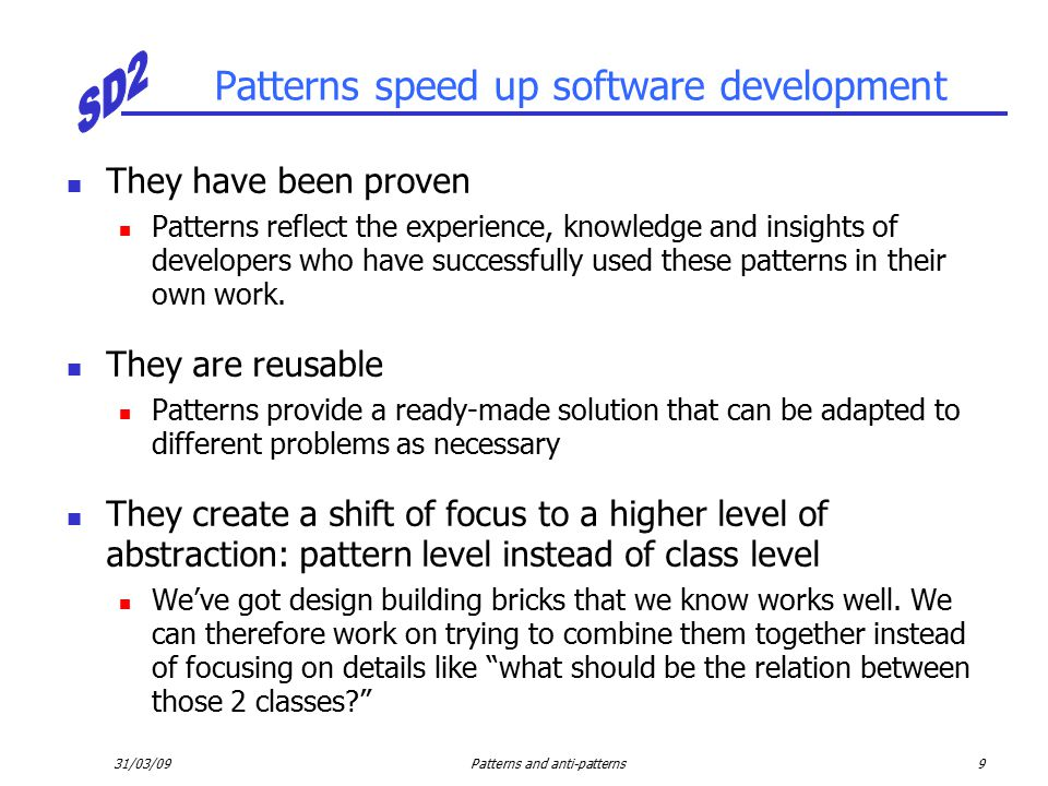 31/03/09Patterns and anti-patterns9 Patterns speed up software development They have been proven Patterns reflect the experience, knowledge and insights of developers who have successfully used these patterns in their own work.