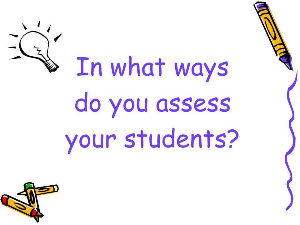 In what ways do you assess your students?