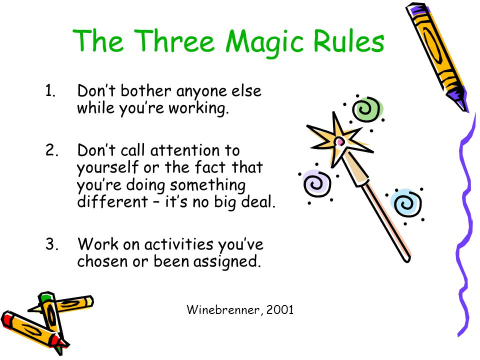 The Three Magic Rules 1.Don't bother anyone else while you're working. 2.Don't call attention to yourself or the fact that you're doing something diff
