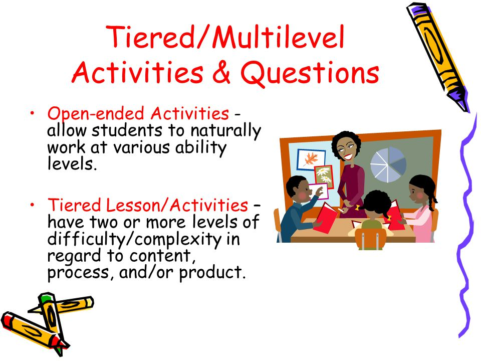 Tiered/Multilevel Activities & Questions Open-ended Activities - allow students to naturally work at various ability levels. Tiered Lesson/Activities