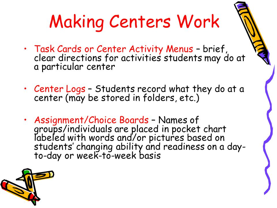 Making Centers Work Task Cards or Center Activity Menus – brief, clear directions for activities students may do at a particular center Center Logs –