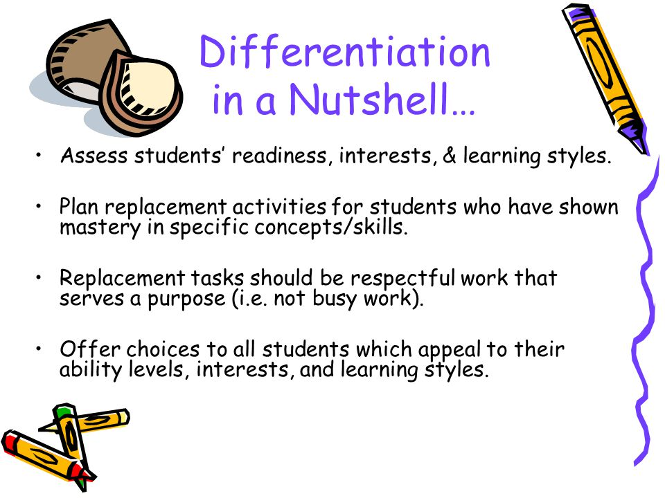 Differentiation in a Nutshell… Assess students' readiness, interests, & learning styles. Plan replacement activities for students who have shown maste