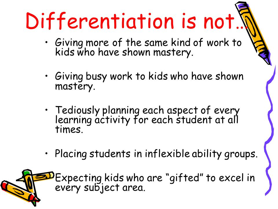 Differentiation is not… Giving more of the same kind of work to kids who have shown mastery. Giving busy work to kids who have shown mastery. Tediousl