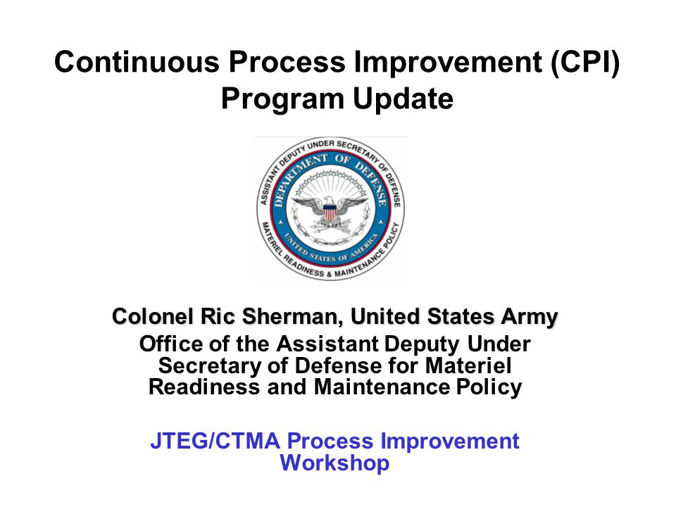 Continuous Process Improvement (CPI) Program Update Colonel Ric Sherman, United States Army Office of the Assistant Deputy Under Secretary of Defense for Materiel Readiness and Maintenance Policy JTEG/CTMA Process Improvement Workshop