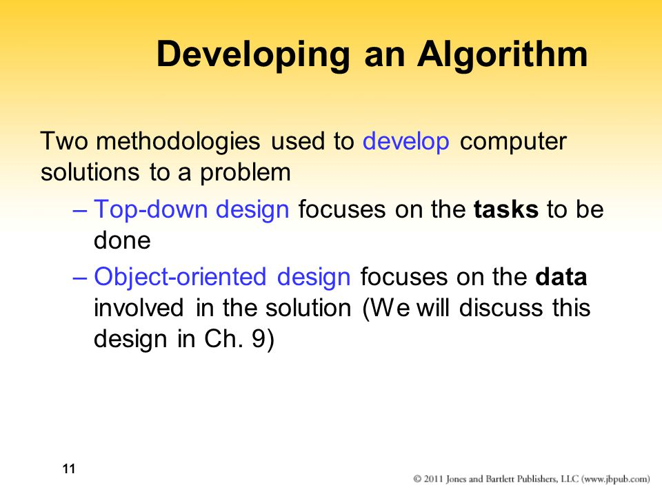 11 Developing an Algorithm Two methodologies used to develop computer solutions to a problem –Top-down design focuses on the tasks to be done –Object-