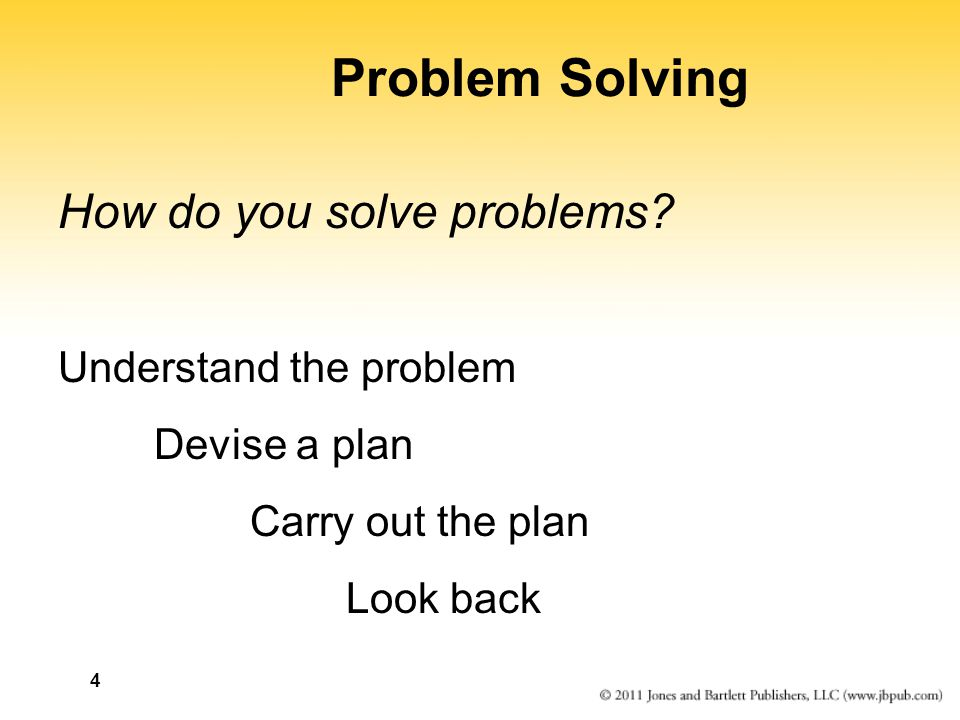 4 Problem Solving How do you solve problems? Understand the problem Devise a plan Carry out the plan Look back