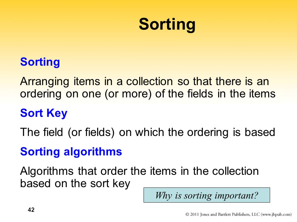 42 Sorting Arranging items in a collection so that there is an ordering on one (or more) of the fields in the items Sort Key The field (or fields) on
