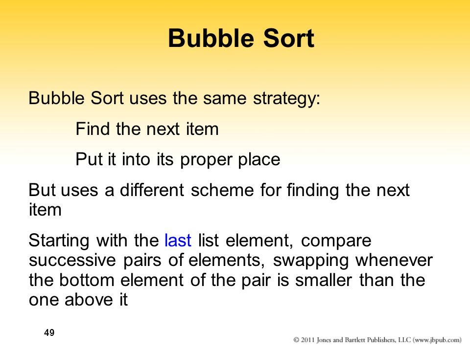 49 Bubble Sort Bubble Sort uses the same strategy: Find the next item Put it into its proper place But uses a different scheme for finding the next it