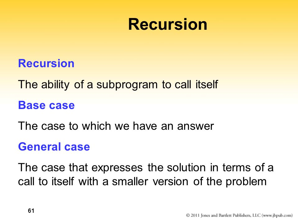 61 Recursion The ability of a subprogram to call itself Base case The case to which we have an answer General case The case that expresses the solutio