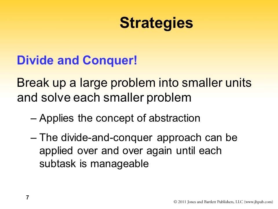 7 Strategies Divide and Conquer! Break up a large problem into smaller units and solve each smaller problem –Applies the concept of abstraction –The d