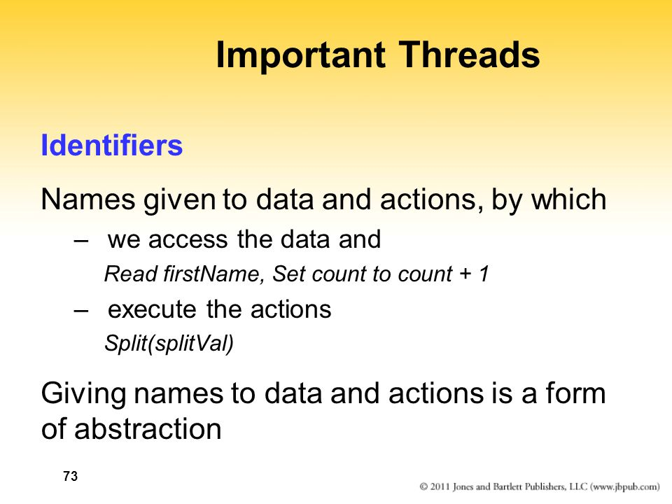 73 Important Threads Identifiers Names given to data and actions, by which – we access the data and Read firstName, Set count to count + 1 –execute th
