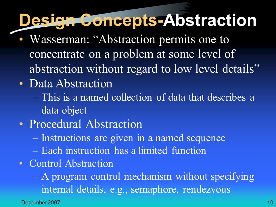 December 200710 Design Concepts-Abstraction Wasserman: Abstraction permits one to concentrate on a problem at some level of abstraction without regard to low level details Data Abstraction –This is a named collection of data that describes a data object Procedural Abstraction –Instructions are given in a named sequence –Each instruction has a limited function Control Abstraction –A program control mechanism without specifying internal details, e.g., semaphore, rendezvous
